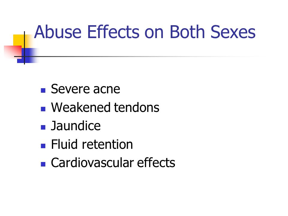 Abuse Effects on Both Sexes Severe acne Weakened tendons Jaundice Fluid retention Cardiovascular effects