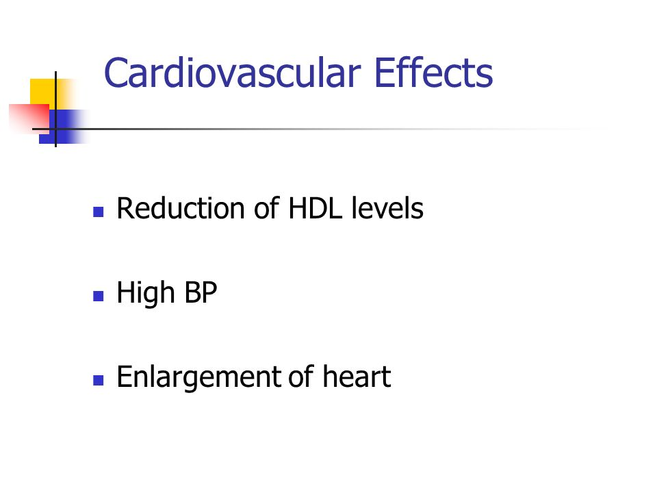 Cardiovascular Effects Reduction of HDL levels High BP Enlargement of heart