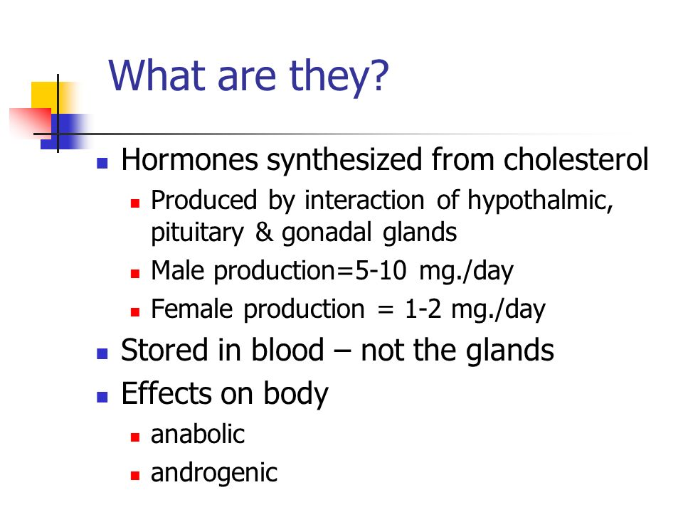 What are they? Hormones synthesized from cholesterol Produced by interaction of hypothalmic, pituitary & gonadal glands Male production=5-10 mg./day F