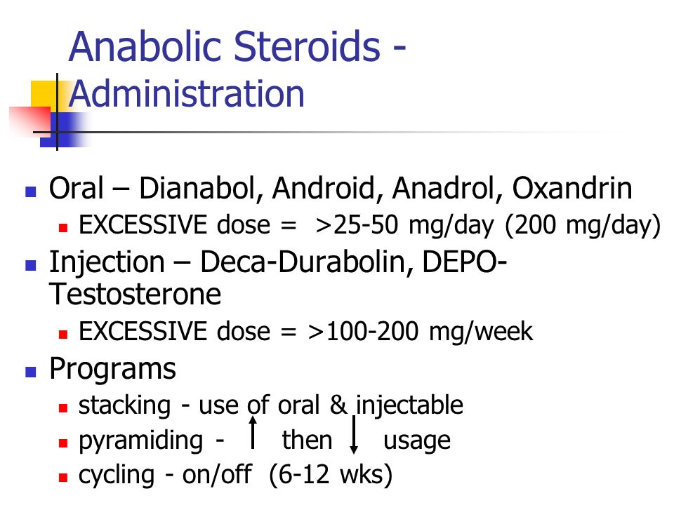 Anabolic Steroids - Administration Oral – Dianabol, Android, Anadrol, Oxandrin EXCESSIVE dose = >25-50 mg/day (200 mg/day) Injection – Deca-Durabolin, DEPO- Testosterone EXCESSIVE dose = >100-200 mg/week Programs stacking - use of oral & injectable pyramiding - then usage cycling - on/off (6-12 wks)
