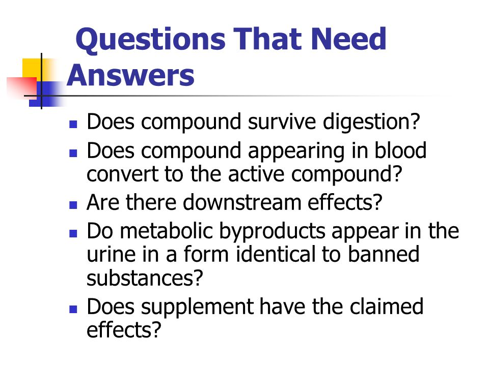 Questions That Need Answers Does compound survive digestion? Does compound appearing in blood convert to the active compound? Are there downstream eff