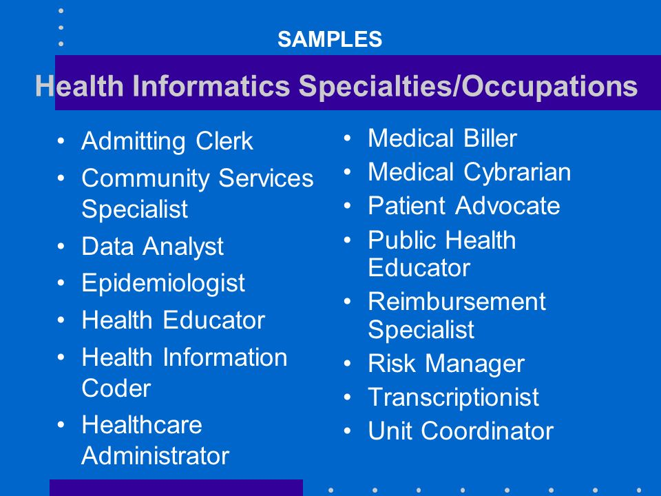 Health Informatics Specialties/Occupations Admitting Clerk Community Services Specialist Data Analyst Epidemiologist Health Educator Health Informatio