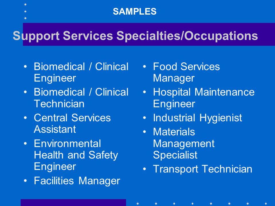 Support Services Specialties/Occupations Biomedical / Clinical Engineer Biomedical / Clinical Technician Central Services Assistant Environmental Health and Safety Engineer Facilities Manager Food Services Manager Hospital Maintenance Engineer Industrial Hygienist Materials Management Specialist Transport Technician SAMPLES