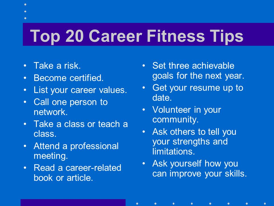Top 20 Career Fitness Tips Take a risk. Become certified. List your career values. Call one person to network. Take a class or teach a class. Attend a