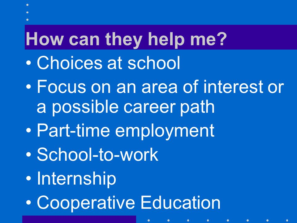 How can they help me? Choices at school Focus on an area of interest or a possible career path Part-time employment School-to-work Internship Cooperat