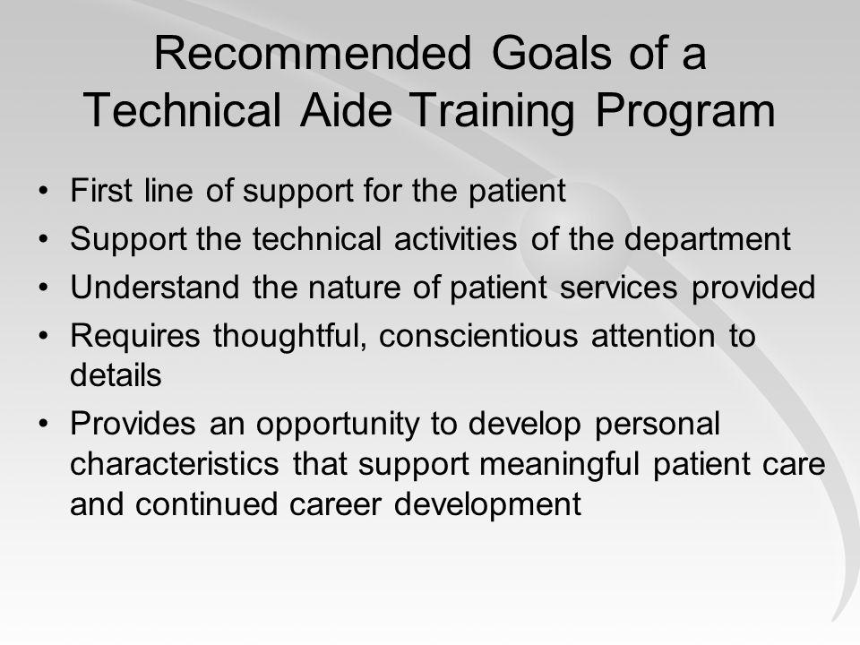 Recommended Goals of a Technical Aide Training Program First line of support for the patient Support the technical activities of the department Understand the nature of patient services provided Requires thoughtful, conscientious attention to details Provides an opportunity to develop personal characteristics that support meaningful patient care and continued career development
