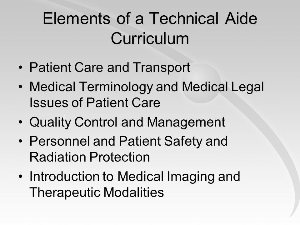 Elements of a Technical Aide Curriculum Patient Care and Transport Medical Terminology and Medical Legal Issues of Patient Care Quality Control and Management Personnel and Patient Safety and Radiation Protection Introduction to Medical Imaging and Therapeutic Modalities
