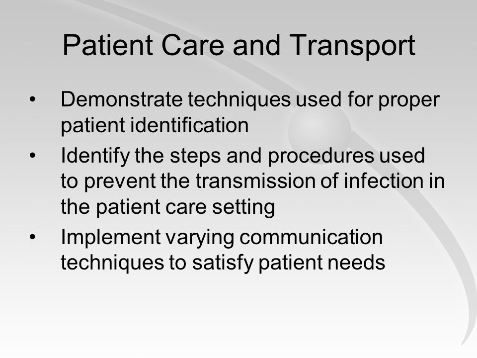 Patient Care and Transport Demonstrate techniques used for proper patient identification Identify the steps and procedures used to prevent the transmission of infection in the patient care setting Implement varying communication techniques to satisfy patient needs