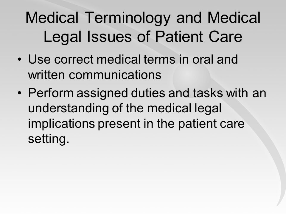 Medical Terminology and Medical Legal Issues of Patient Care Use correct medical terms in oral and written communications Perform assigned duties and tasks with an understanding of the medical legal implications present in the patient care setting.