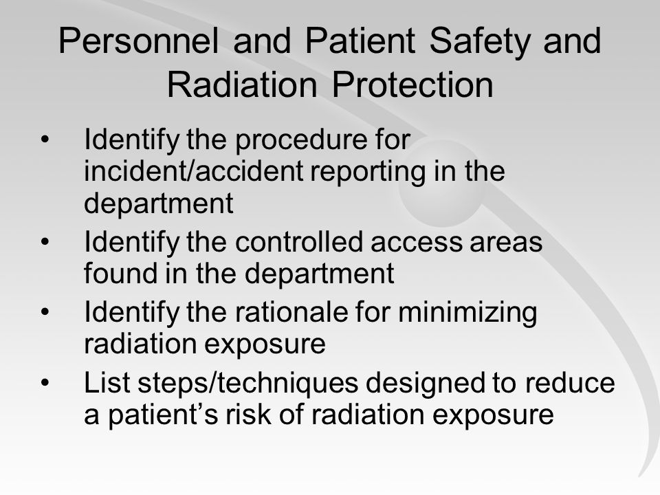 Personnel and Patient Safety and Radiation Protection Identify the procedure for incident/accident reporting in the department Identify the controlled access areas found in the department Identify the rationale for minimizing radiation exposure List steps/techniques designed to reduce a patients risk of radiation exposure