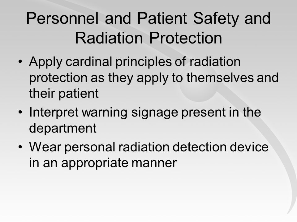 Personnel and Patient Safety and Radiation Protection Apply cardinal principles of radiation protection as they apply to themselves and their patient Interpret warning signage present in the department Wear personal radiation detection device in an appropriate manner