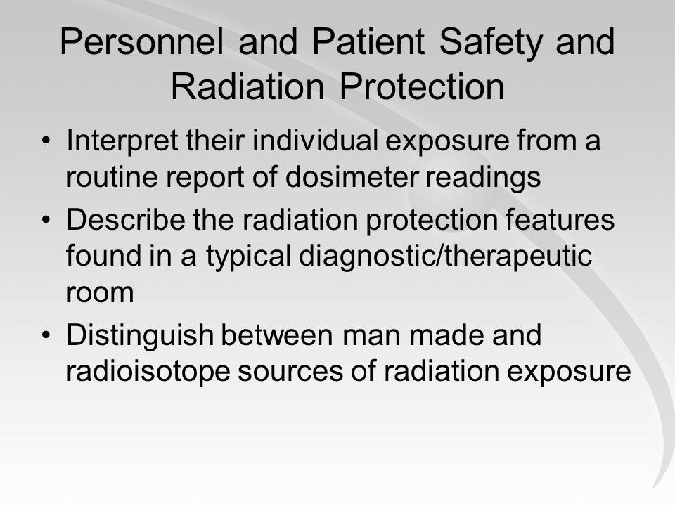 Personnel and Patient Safety and Radiation Protection Interpret their individual exposure from a routine report of dosimeter readings Describe the radiation protection features found in a typical diagnostic/therapeutic room Distinguish between man made and radioisotope sources of radiation exposure