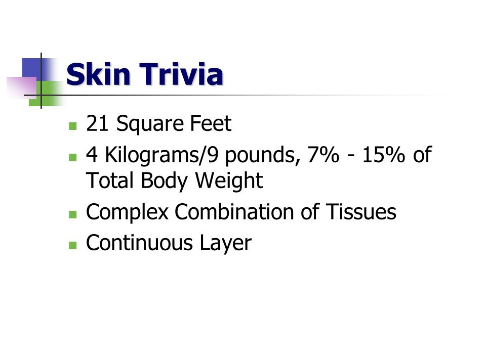 Skin Trivia 21 Square Feet 4 Kilograms/9 pounds, 7% - 15% of Total Body Weight Complex Combination of Tissues Continuous Layer