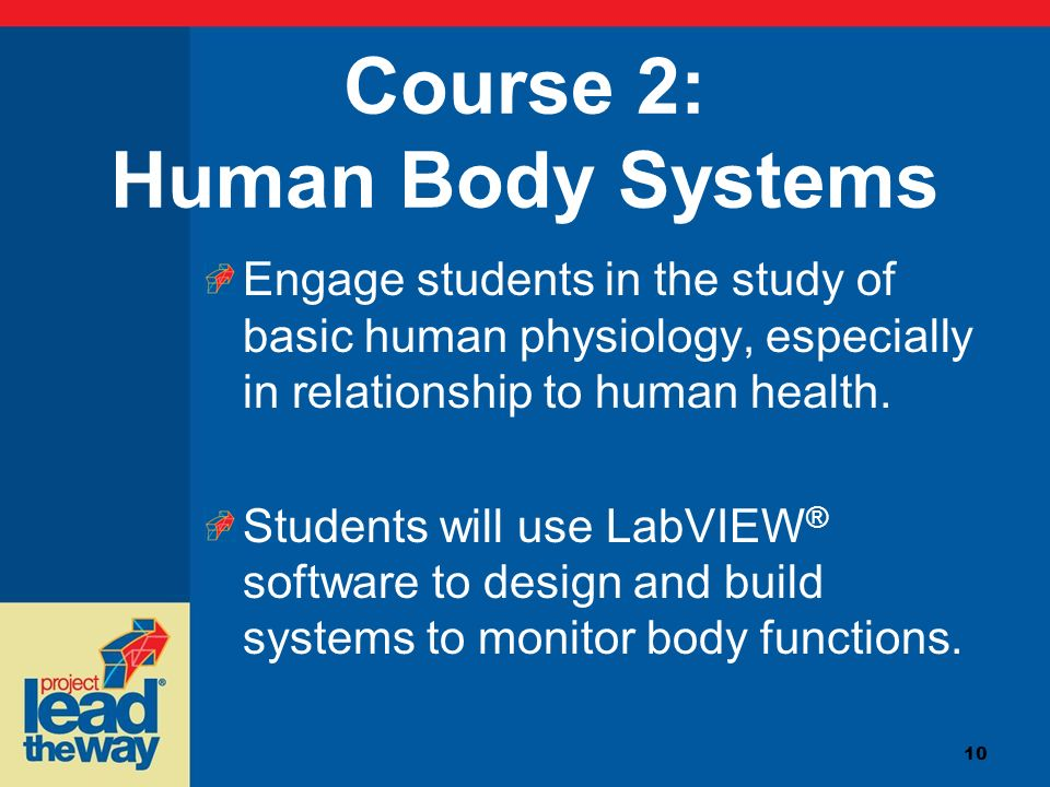10 Course 2: Human Body Systems Engage students in the study of basic human physiology, especially in relationship to human health. Students will use