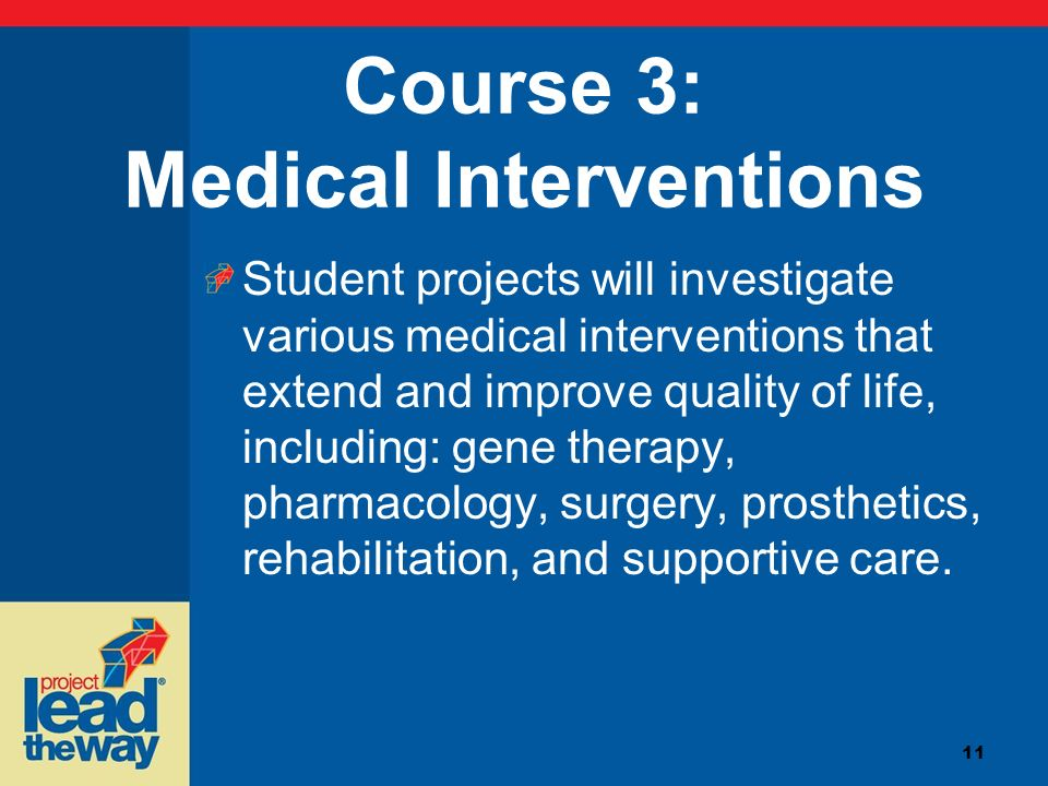 11 Course 3: Medical Interventions Student projects will investigate various medical interventions that extend and improve quality of life, including: