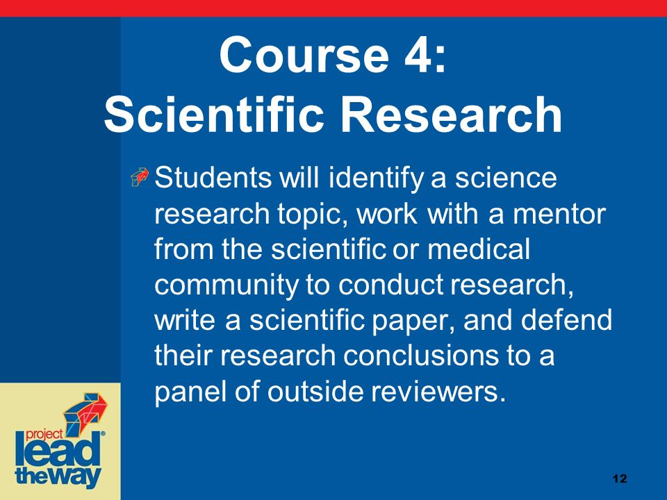 12 Course 4: Scientific Research Students will identify a science research topic, work with a mentor from the scientific or medical community to condu