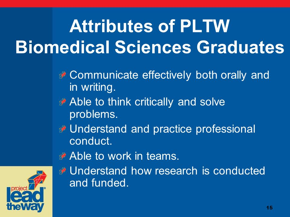15 Attributes of PLTW Biomedical Sciences Graduates Communicate effectively both orally and in writing. Able to think critically and solve problems. U
