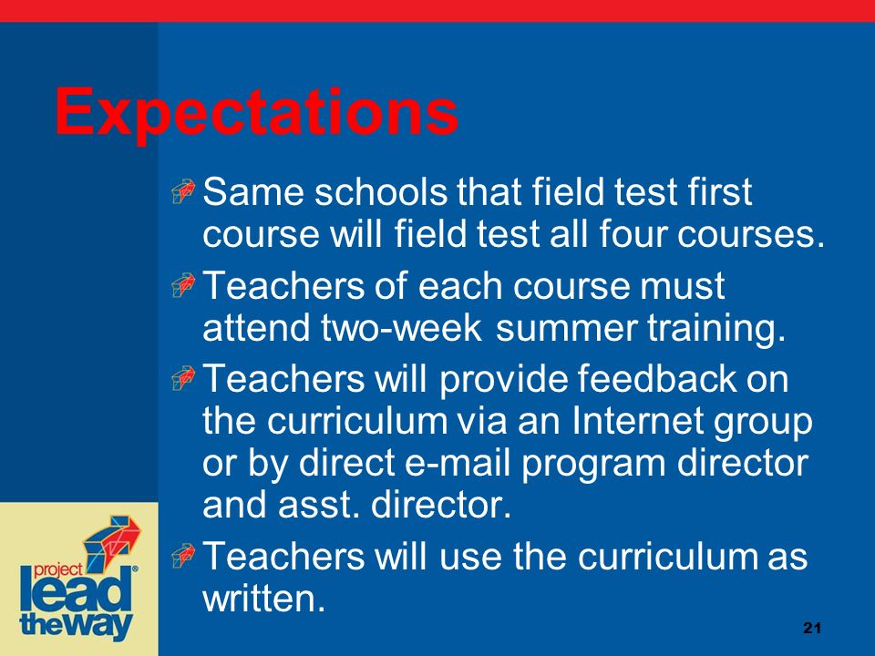 21 Expectations Same schools that field test first course will field test all four courses. Teachers of each course must attend two-week summer traini