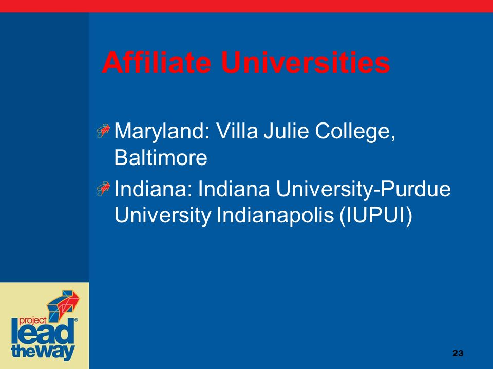 23 Affiliate Universities Maryland: Villa Julie College, Baltimore Indiana: Indiana University-Purdue University Indianapolis (IUPUI)