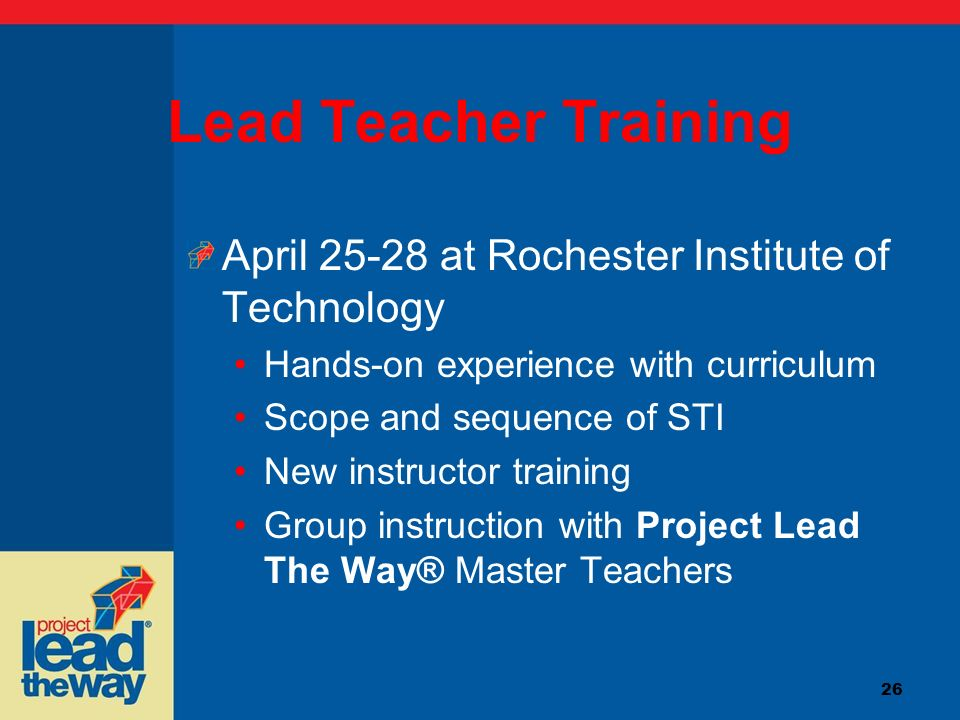 26 Lead Teacher Training April 25-28 at Rochester Institute of Technology Hands-on experience with curriculum Scope and sequence of STI New instructor