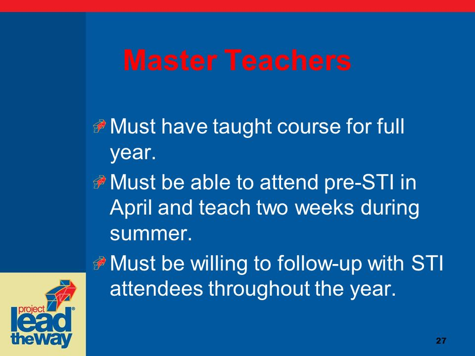 27 Master Teachers Must have taught course for full year. Must be able to attend pre-STI in April and teach two weeks during summer. Must be willing t