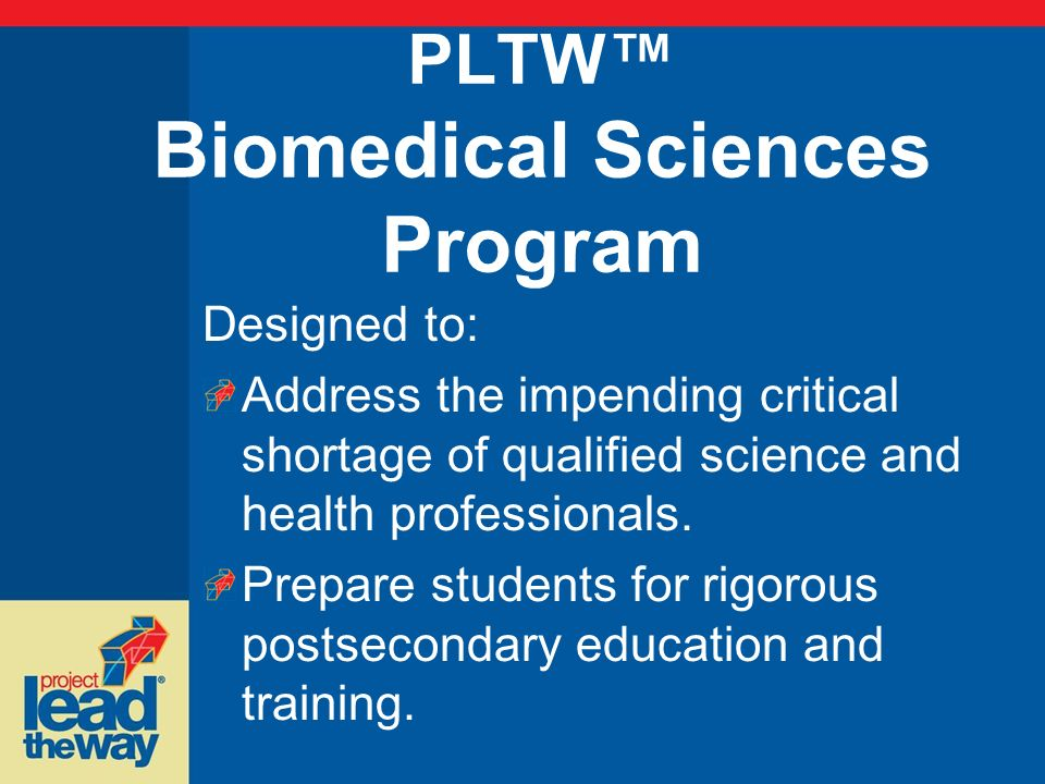 PLTW Biomedical Sciences Program Designed to: Address the impending critical shortage of qualified science and health professionals. Prepare students