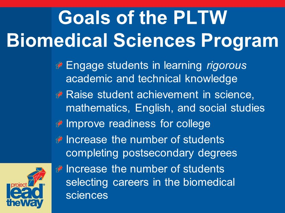 Goals of the PLTW Biomedical Sciences Program Engage students in learning rigorous academic and technical knowledge Raise student achievement in scien