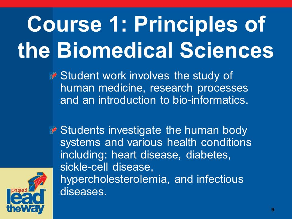 9 Course 1: Principles of the Biomedical Sciences Student work involves the study of human medicine, research processes and an introduction to bio-inf
