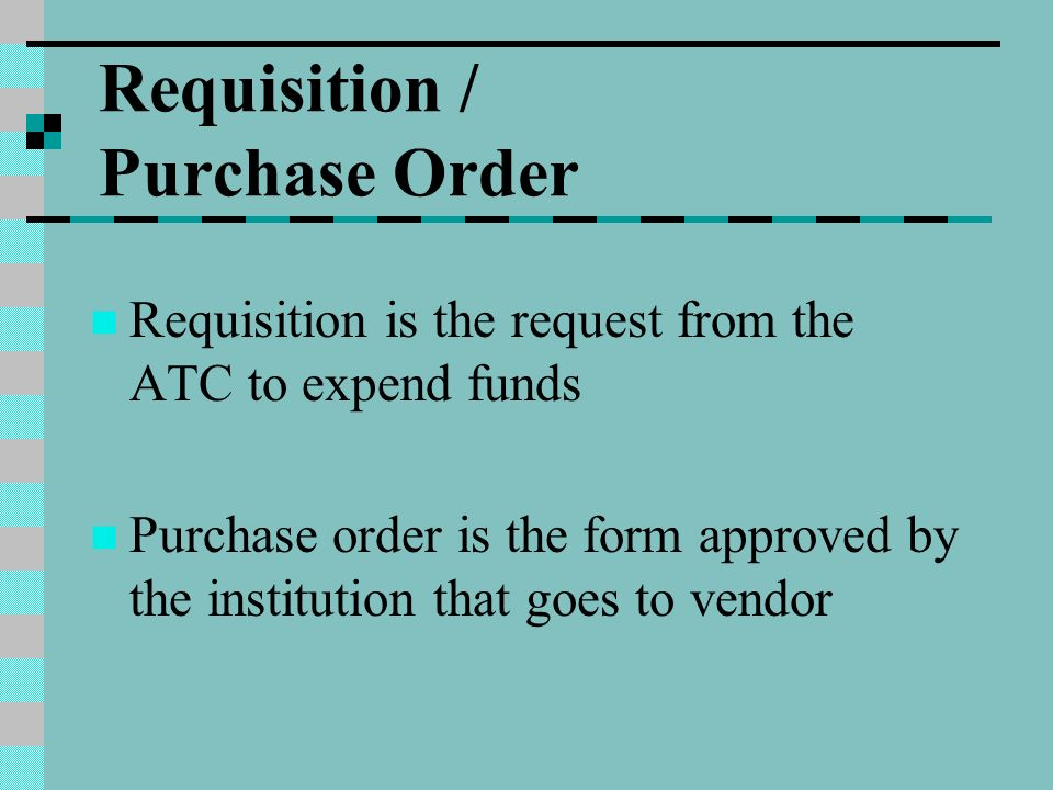 Requisition / Purchase Order Requisition is the request from the ATC to expend funds Purchase order is the form approved by the institution that goes to vendor