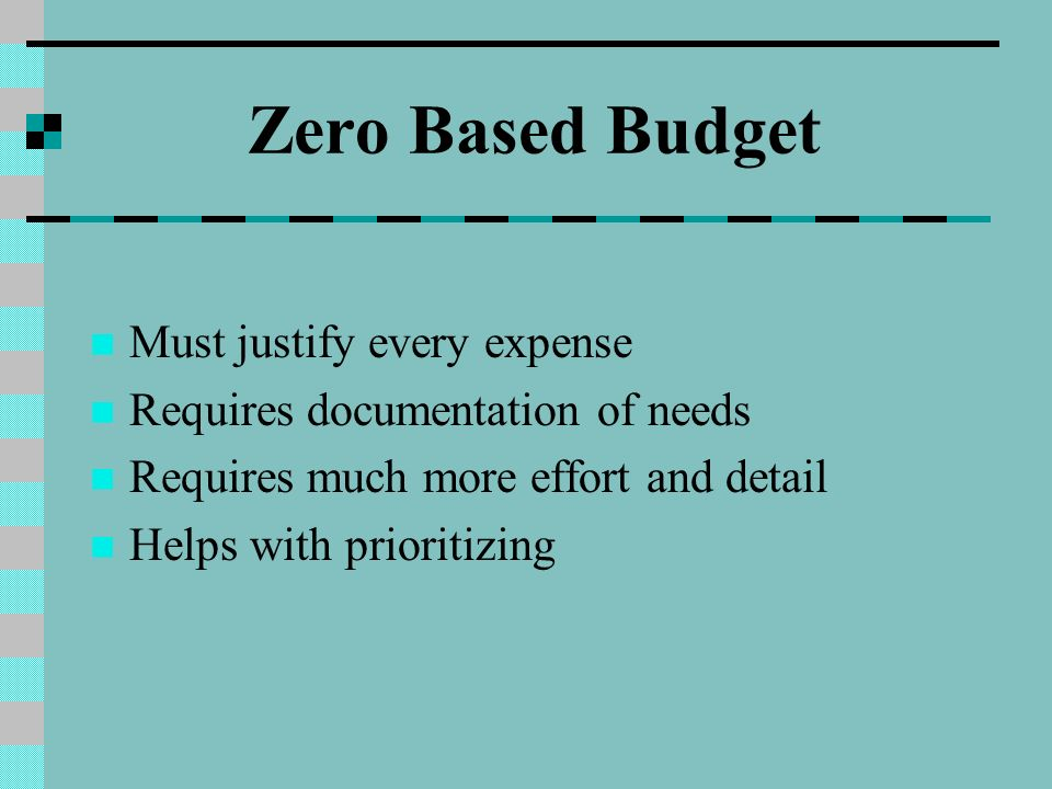 Zero Based Budget Must justify every expense Requires documentation of needs Requires much more effort and detail Helps with prioritizing