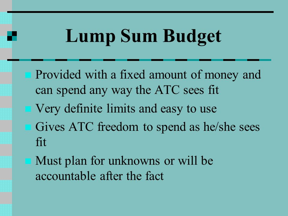 Lump Sum Budget Provided with a fixed amount of money and can spend any way the ATC sees fit Very definite limits and easy to use Gives ATC freedom to spend as he/she sees fit Must plan for unknowns or will be accountable after the fact