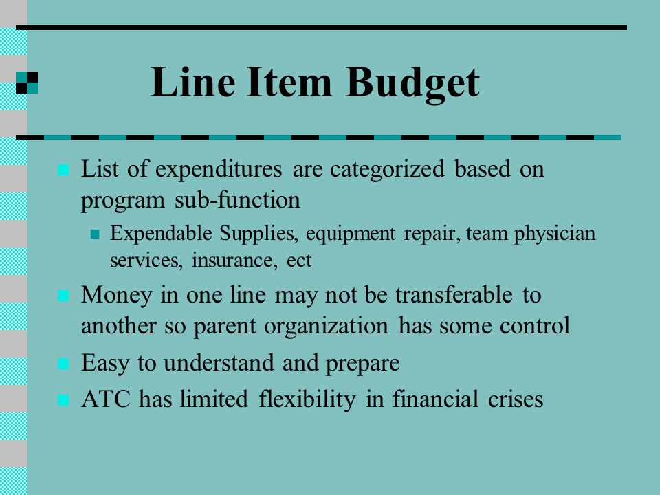 Line Item Budget List of expenditures are categorized based on program sub-function Expendable Supplies, equipment repair, team physician services, insurance, ect Money in one line may not be transferable to another so parent organization has some control Easy to understand and prepare ATC has limited flexibility in financial crises