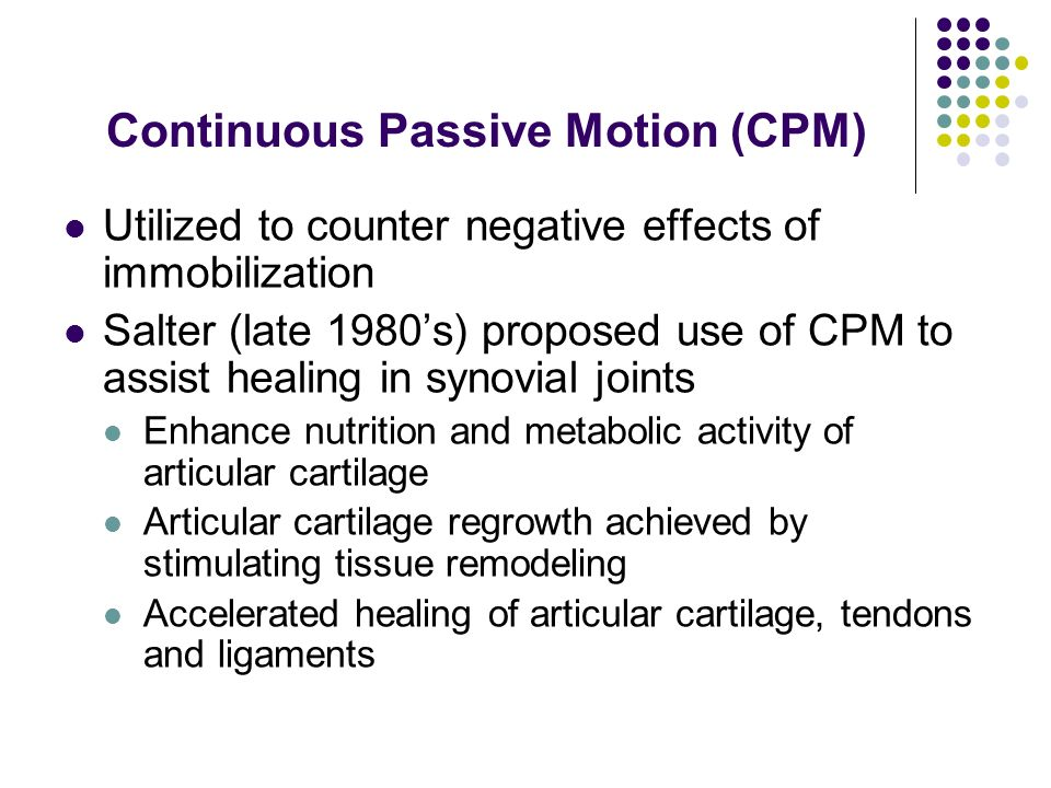 Continuous Passive Motion (CPM) Utilized to counter negative effects of immobilization Salter (late 1980s) proposed use of CPM to assist healing in sy