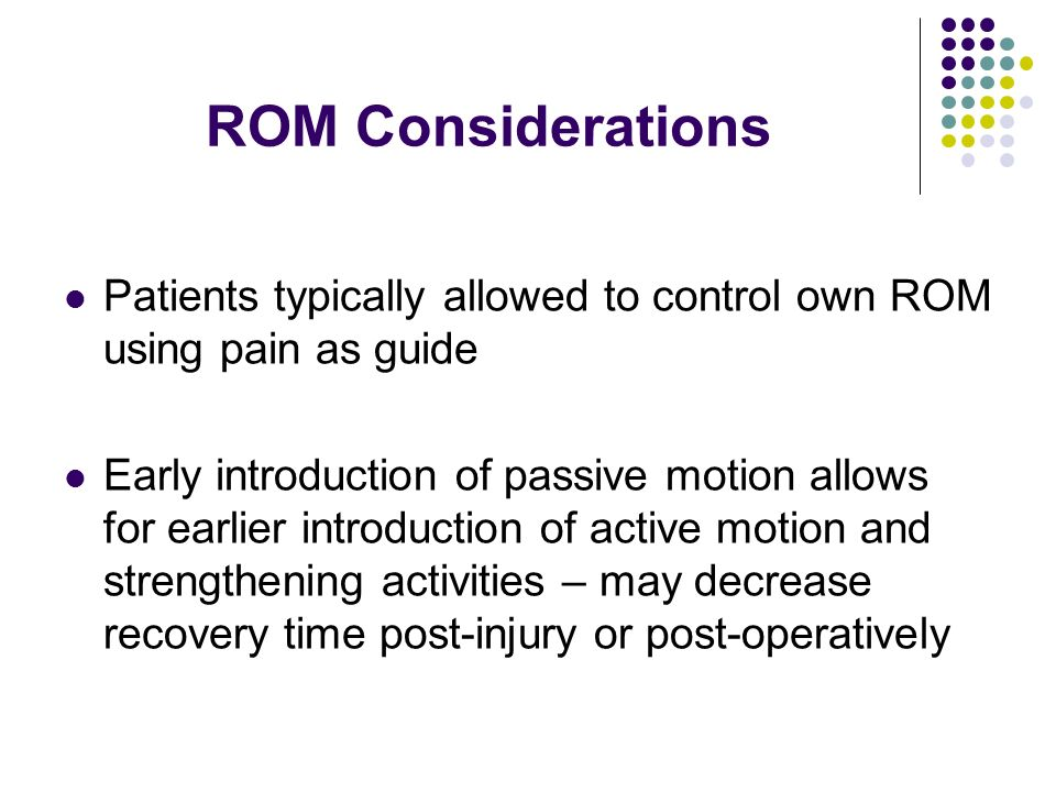 ROM Considerations Patients typically allowed to control own ROM using pain as guide Early introduction of passive motion allows for earlier introduct