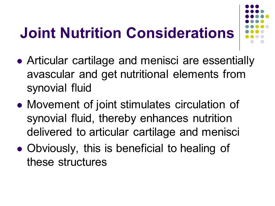 Joint Nutrition Considerations Articular cartilage and menisci are essentially avascular and get nutritional elements from synovial fluid Movement of