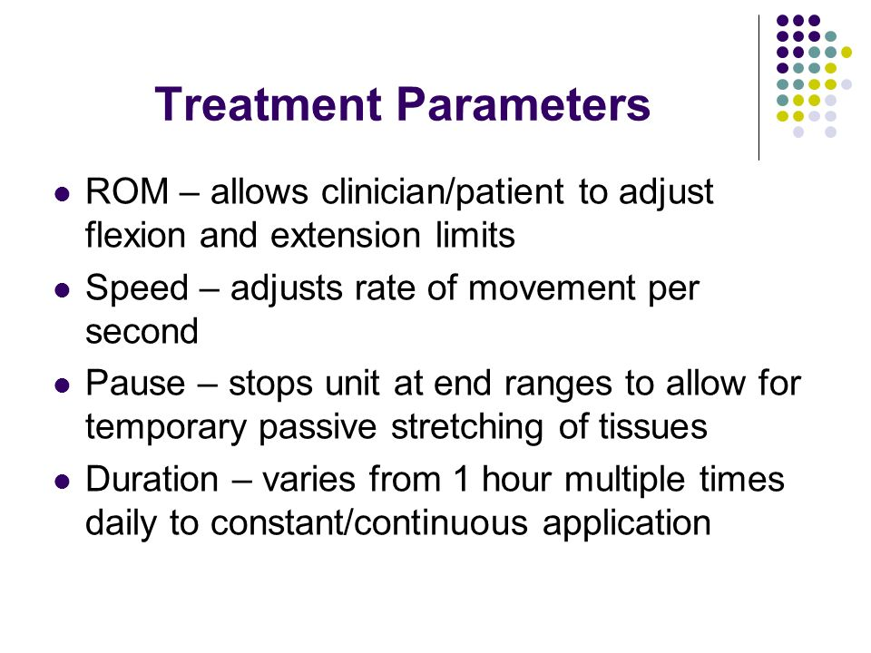 Treatment Parameters ROM – allows clinician/patient to adjust flexion and extension limits Speed – adjusts rate of movement per second Pause – stops u