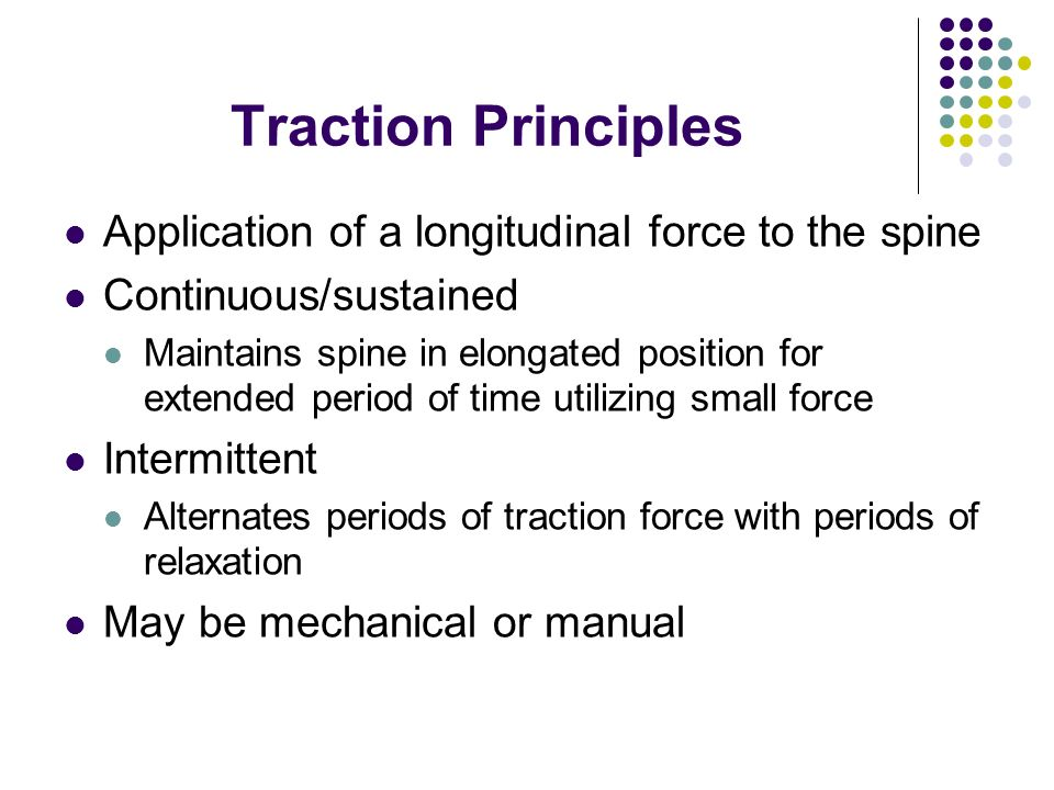 Traction Principles Application of a longitudinal force to the spine Continuous/sustained Maintains spine in elongated position for extended period of