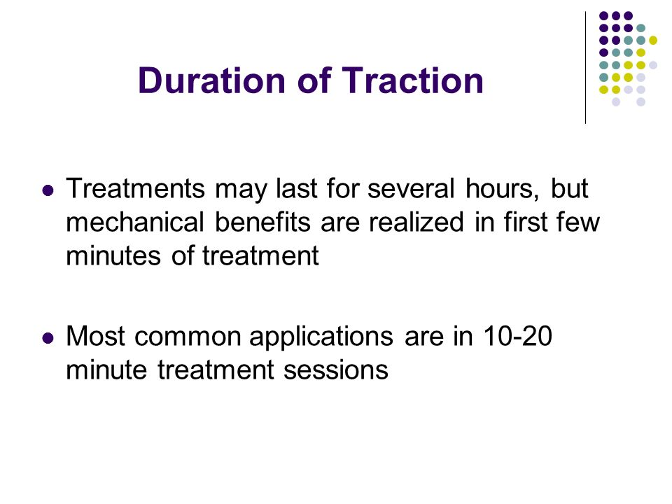 Duration of Traction Treatments may last for several hours, but mechanical benefits are realized in first few minutes of treatment Most common applica