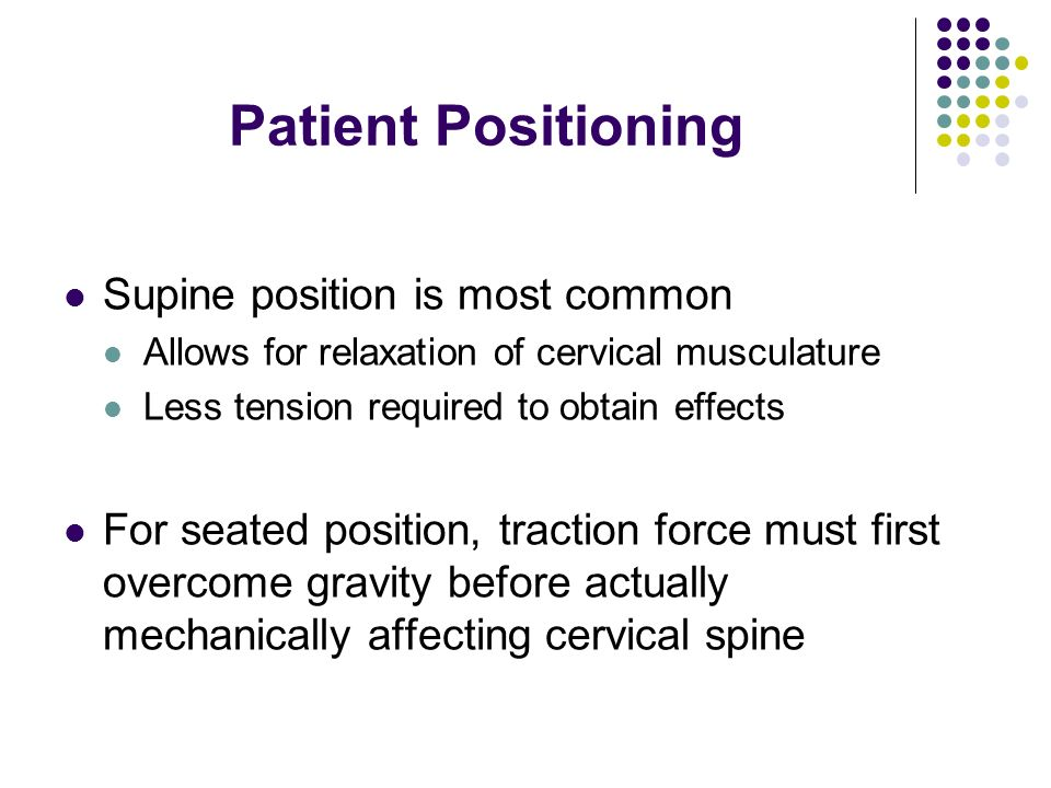 Patient Positioning Supine position is most common Allows for relaxation of cervical musculature Less tension required to obtain effects For seated po
