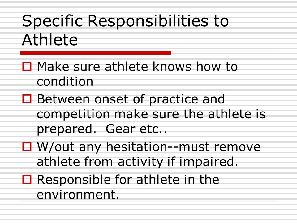 Specific Responsibilities to Athlete Make sure athlete knows how to condition Between onset of practice and competition make sure the athlete is prepa
