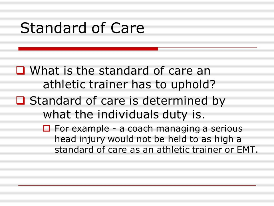 Standard of Care What is the standard of care an athletic trainer has to uphold? Standard of care is determined by what the individuals duty is. For e