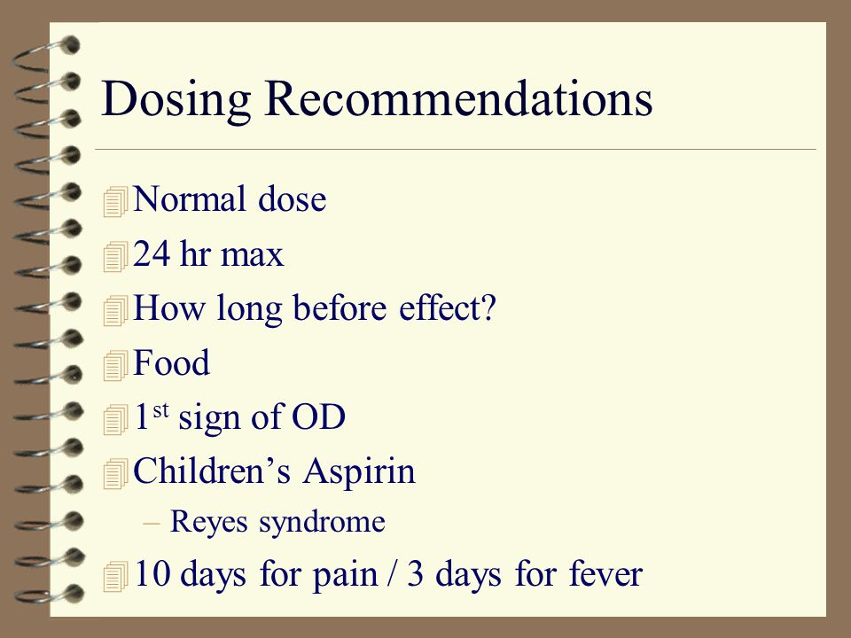 Dosing Recommendations 4 Normal dose 4 24 hr max 4 How long before effect? 4 Food 4 1 st sign of OD 4 Childrens Aspirin –Reyes syndrome 4 10 days for