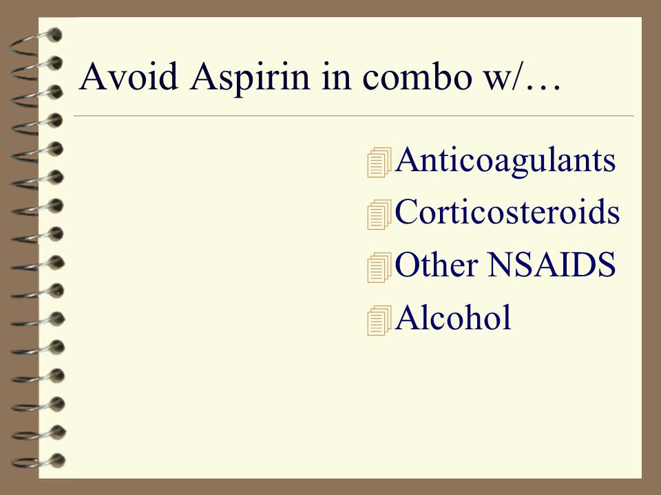 Avoid Aspirin in combo w/… 4 Anticoagulants 4 Corticosteroids 4 Other NSAIDS 4 Alcohol
