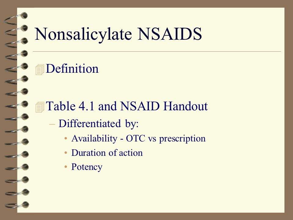 Nonsalicylate NSAIDS 4 Definition 4 Table 4.1 and NSAID Handout –Differentiated by: Availability - OTC vs prescription Duration of action Potency