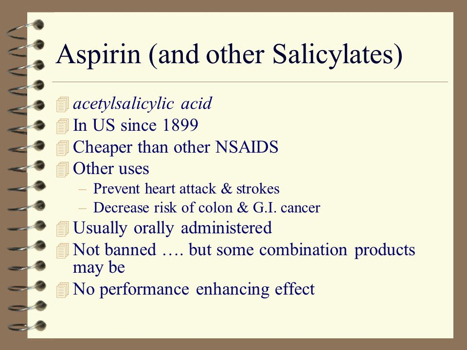Aspirin (and other Salicylates) 4 acetylsalicylic acid 4 In US since 1899 4 Cheaper than other NSAIDS 4 Other uses –Prevent heart attack & strokes –Decrease risk of colon & G.I.