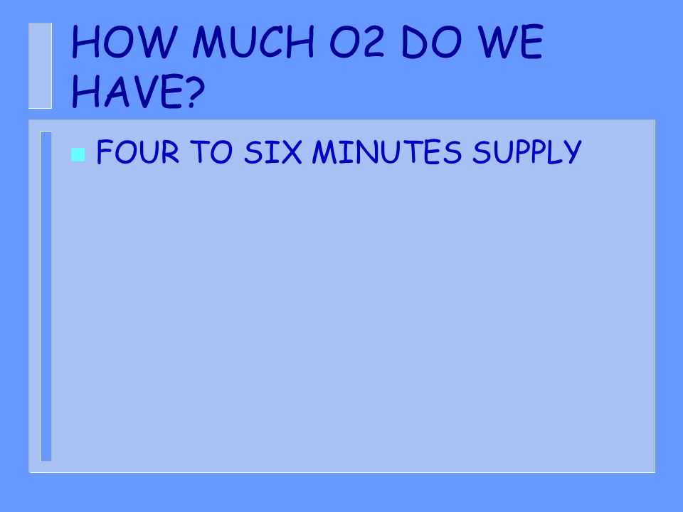 HOW MUCH O2 DO WE HAVE? n FOUR TO SIX MINUTES SUPPLY