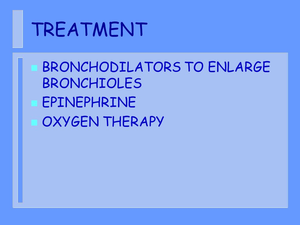 TREATMENT n BRONCHODILATORS TO ENLARGE BRONCHIOLES n EPINEPHRINE n OXYGEN THERAPY