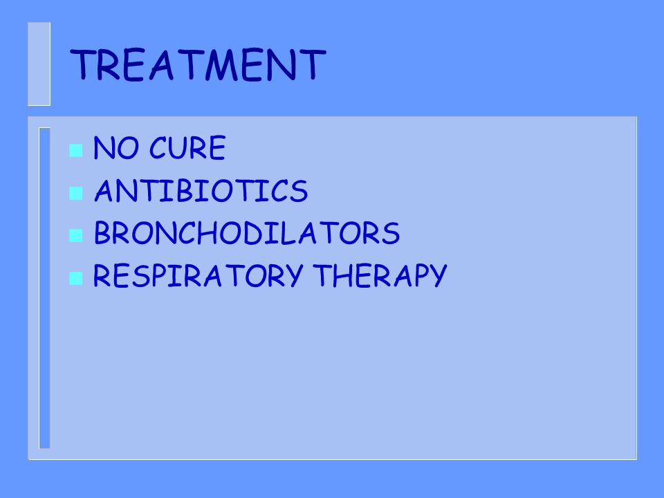 TREATMENT n NO CURE n ANTIBIOTICS n BRONCHODILATORS n RESPIRATORY THERAPY