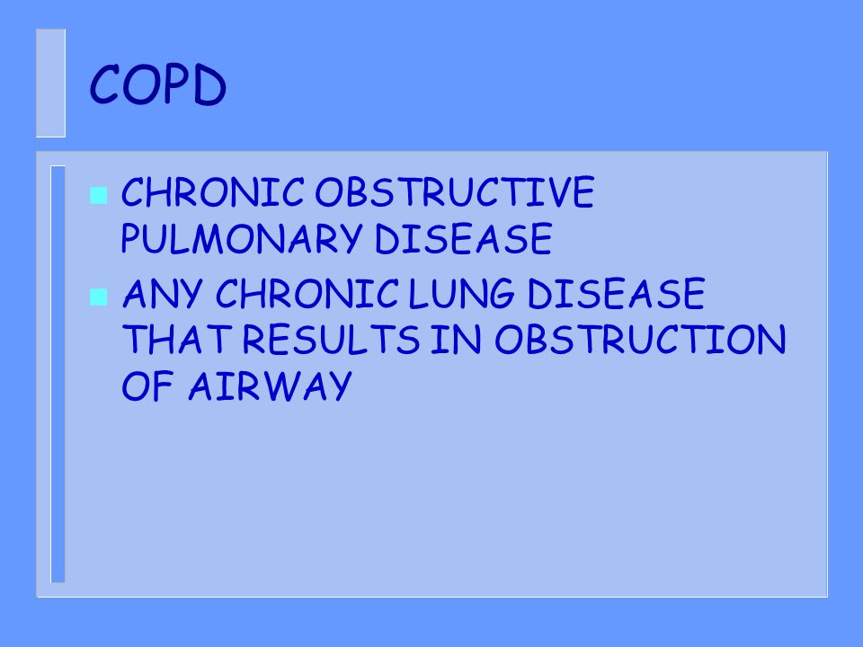 COPD n CHRONIC OBSTRUCTIVE PULMONARY DISEASE n ANY CHRONIC LUNG DISEASE THAT RESULTS IN OBSTRUCTION OF AIRWAY