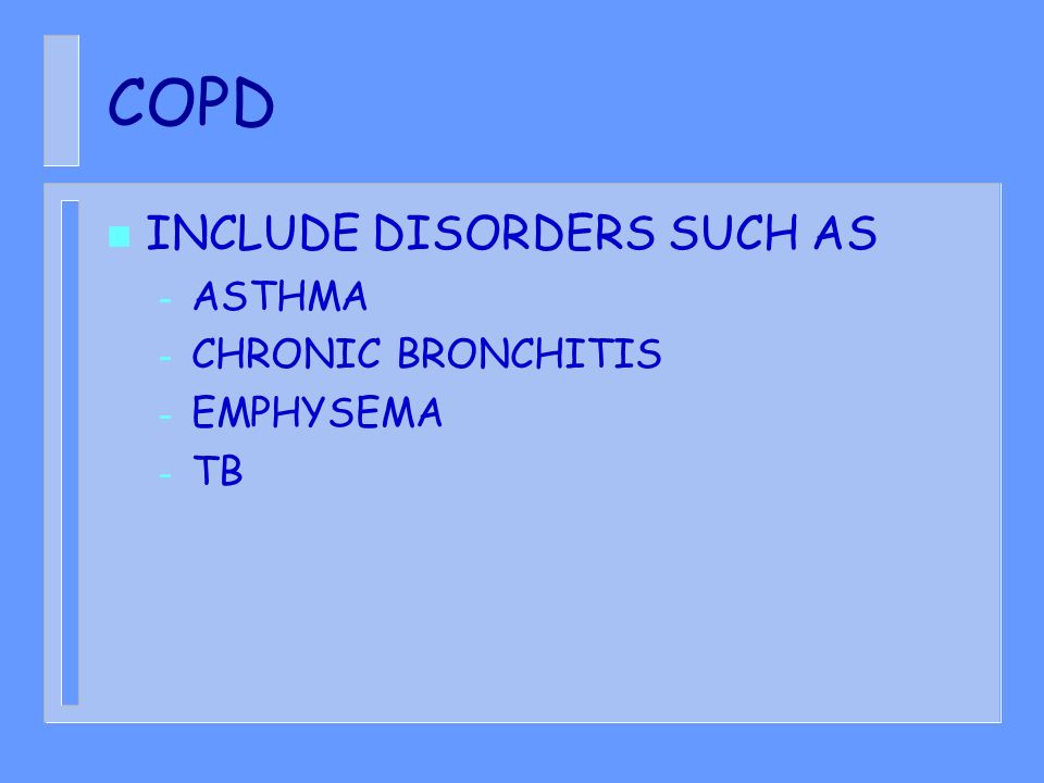 COPD n INCLUDE DISORDERS SUCH AS – ASTHMA – CHRONIC BRONCHITIS – EMPHYSEMA – TB